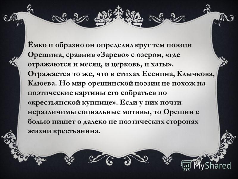 Ёмко и образно он определил круг тем поэзии Орешина, сравнив «Зарево» с озером, «где отражаются и месяц, и церковь, и хаты». Отражается то же, что в стихах Есенина, Клычкова, Клюева. Но мир орешинской поэзии не похож на поэтические картины его собрат