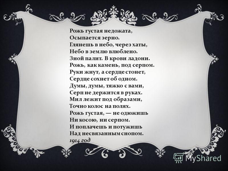 Рожь густая недожата, Осыпается зерно. Глянешь в небо, через хаты, Небо в землю влюблено. Зной палит. В крови ладони. Рожь, как камень, под серпом. Руки жнут, а сердце стонет, Сердце сохнет об одном. Думы, думы, тяжко с вами, Серп не держится в руках
