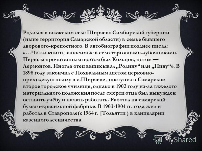Родился в волжском селе Ширяево Симбирской губернии (ныне территория Самарской области) в семье бывшего дворового-крепостного. В автобиографии позднее писал: «…Читал книги, заносимые в село торговцами-лубочниками. Первым прочитанным поэтом был Кольцо