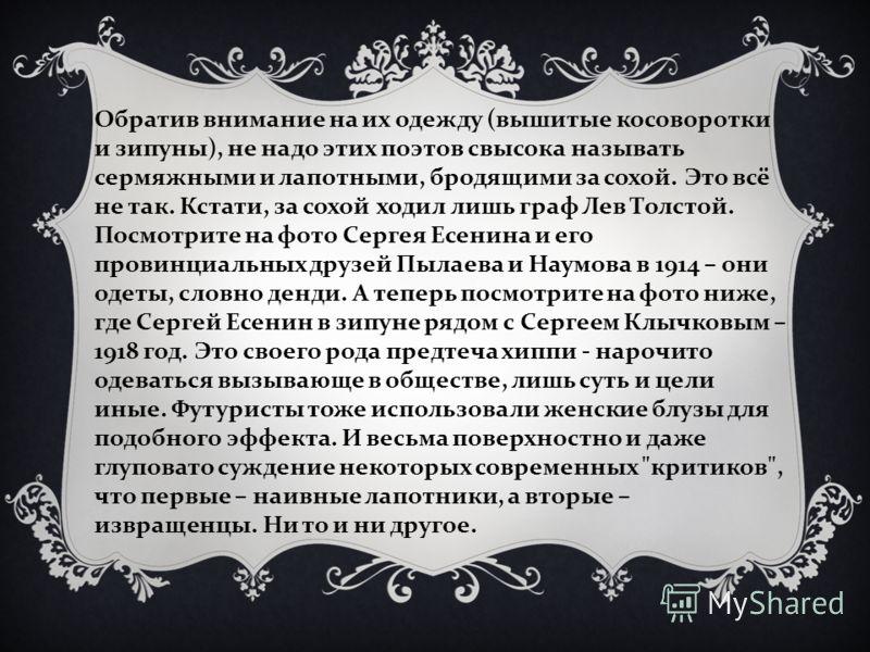 Обратив внимание на их одежду (вышитые косоворотки и зипуны), не надо этих поэтов свысока называть сермяжными и лапотными, бродящими за сохой. Это всё не так. Кстати, за сохой ходил лишь граф Лев Толстой. Посмотрите на фото Сергея Есенина и его прови