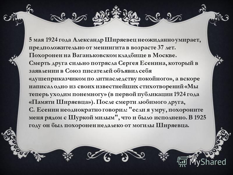 5 мая 1924 года Александр Ширяевец неожиданно умирает, предположительно от менингита в возрасте 37 лет. Похоронен на Ваганьковском кладбище в Москве. Смерть друга сильно потрясла Сергея Есенина, который в заявлении в Союз писателей объявил себя «душе
