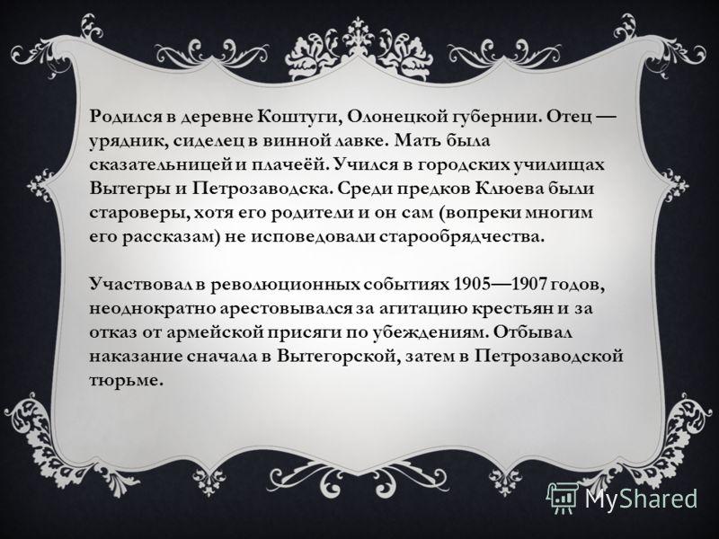 Родился в деревне Коштуги, Олонецкой губернии. Отец урядник, сиделец в винной лавке. Мать была сказательницей и плачеёй. Учился в городских училищах Вытегры и Петрозаводска. Среди предков Клюева были староверы, хотя его родители и он сам (вопреки мно