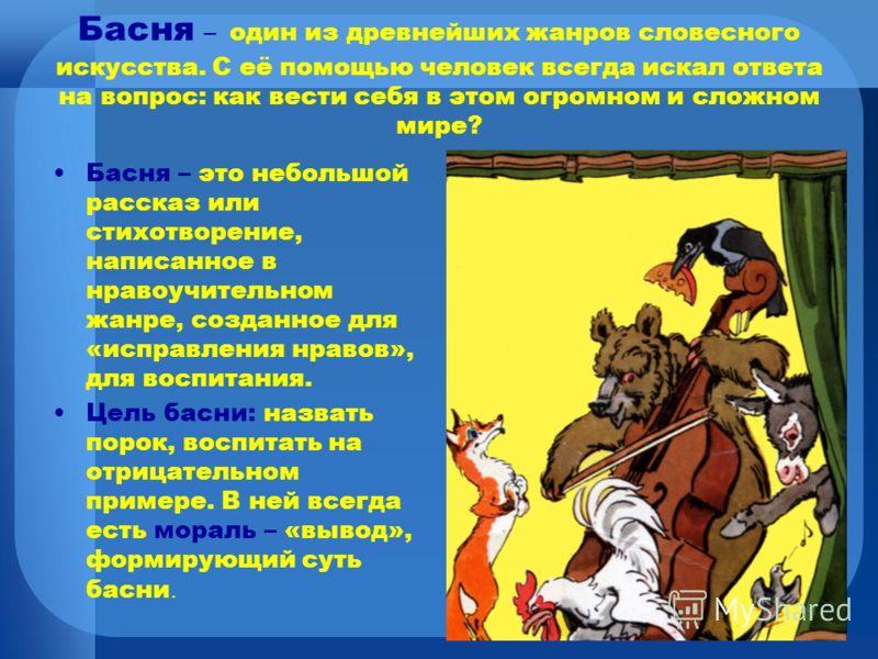 Басня – это небольшой повествовательный рассказ нравоучительного характера в стихах или прозе с прямо сформулированным моральным выводом. Традиционный круг басенных персонажей: животные, вещи, реже люди. Басня возникла еще в античной Греции. Одним из