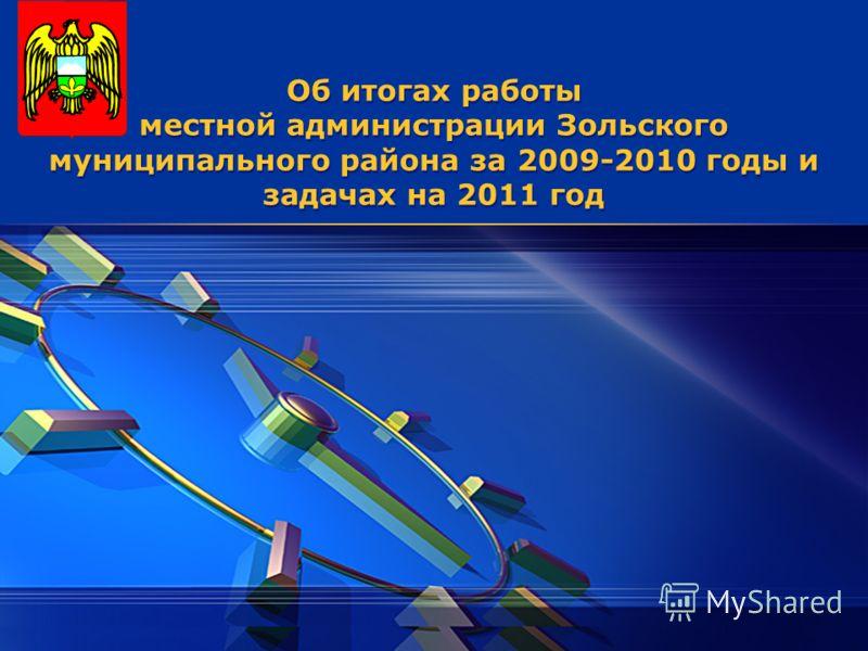 LOGO Об итогах работы местной администрации Зольского муниципального района за 2009-2010 годы и задачах на 2011 год