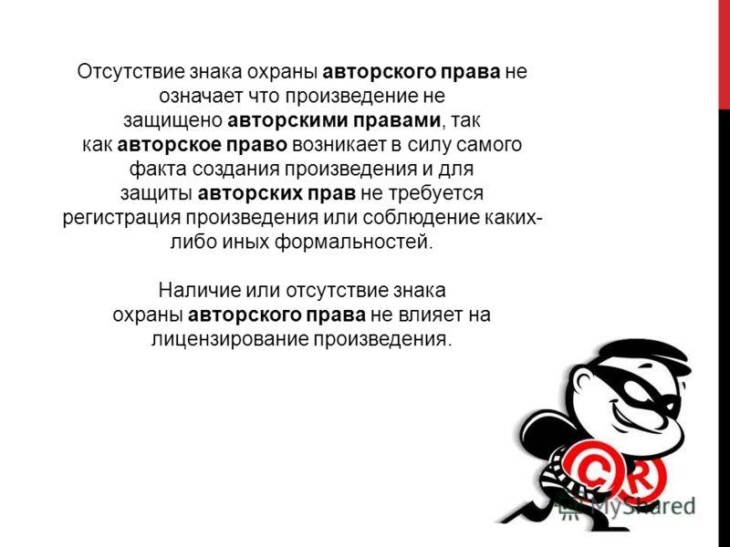 Отсутствие знака охраны авторского права не означает что произведение не защищено авторскими правами, так как авторское право возникает в силу самого факта создания произведения и для защиты авторских прав не требуется регистрация произведения или со