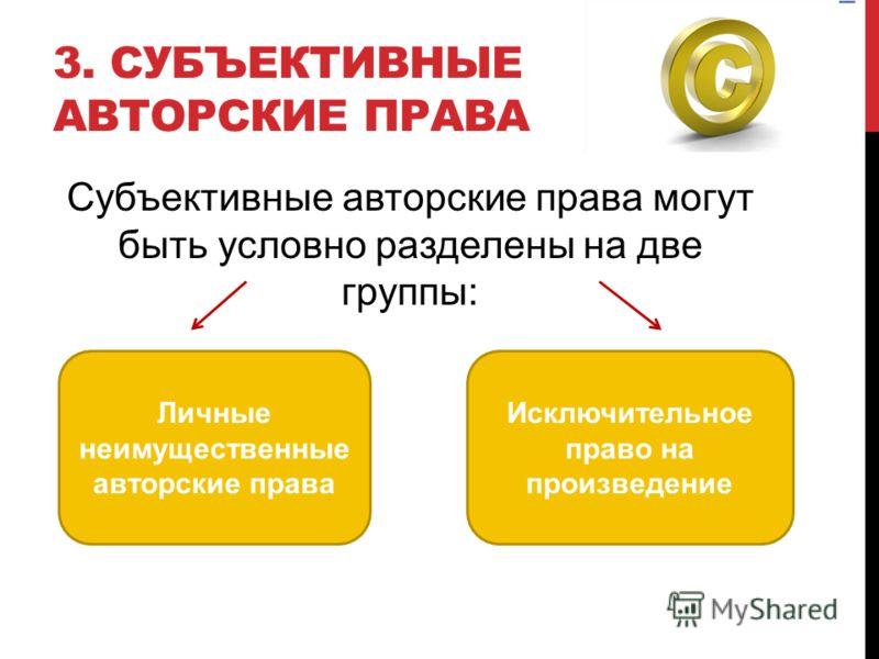 3. СУБЪЕКТИВНЫЕ АВТОРСКИЕ ПРАВА Субъективные авторские права могут быть условно разделены на две группы: Личные неимущественные авторские права Исключительное право на произведение