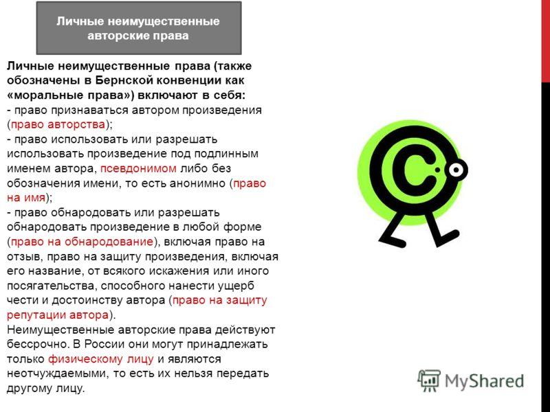 Личные неимущественные авторские права Личные неимущественные права (также обозначены в Бернской конвенции как «моральные права») включают в себя: - право признаваться автором произведения (право авторства); - право использовать или разрешать использ
