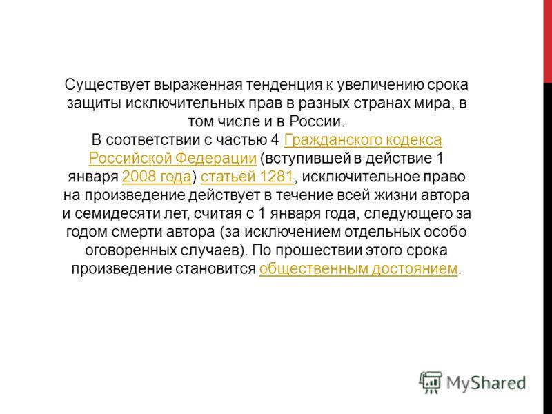 Существует выраженная тенденция к увеличению срока защиты исключительных прав в разных странах мира, в том числе и в России. В соответствии с частью 4 Гражданского кодекса Российской Федерации (вступившей в действие 1 января 2008 года) статьёй 1281,