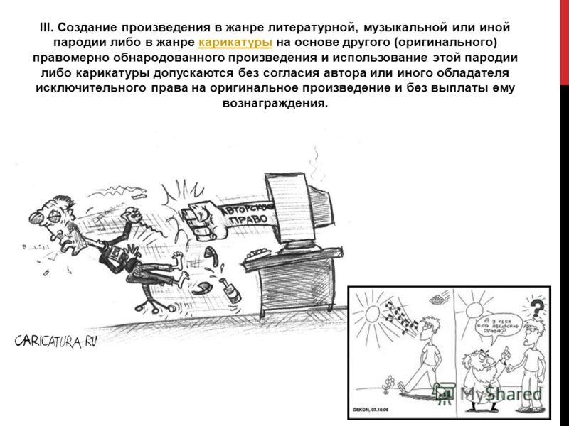 III. Создание произведения в жанре литературной, музыкальной или иной пародии либо в жанре карикатуры на основе другого (оригинального) правомерно обнародованного произведения и использование этой пародии либо карикатуры допускаются без согласия авто