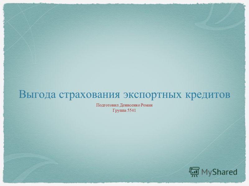 Выгода страхования экспортных кредитов Подготовил Денисенко Роман Группа 5541