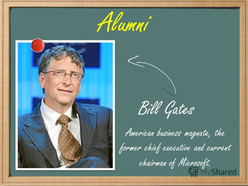 Alumni Bill Gates American business magnate, the former chief executive and current chairman of Microsoft.
