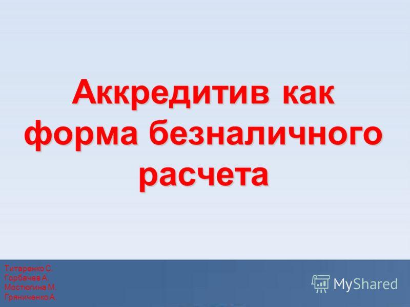 Аккредитив как форма безналичного расчета Титаренко С. Горбачев А. Мостюгина М. Гряниченко А.