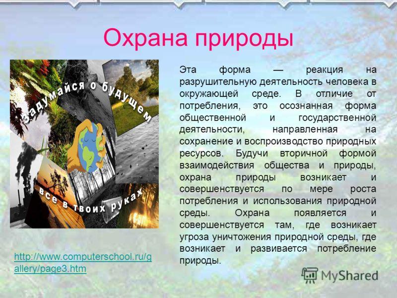 Охрана природы http://www.computerschool.ru/g allery/page3.htm Эта форма реакция на разрушительную деятельность человека в окружающей среде. В отличие от потребления, это осознанная форма общественной и государственной деятельности, направленная на с