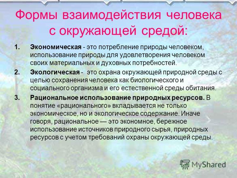 Формы взаимодействия человека с окружающей средой: 1.Экономическая - это потребление природы человеком, использование природы для удовлетворения человеком своих материальных и духовных потребностей. 2.Экологическая - это охрана окружающей природной с