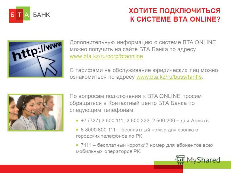 ХОТИТЕ ПОДКЛЮЧИТЬСЯ К СИСТЕМЕ BTA ONLINE? По вопросам подключения к BTA ONLINE просим обращаться в Контактный центр БТА Банка по следующим телефонам: +7 (727) 2 500 111, 2 500 222, 2 500 200 – для Алматы 8 8000 800 111 – бесплатный номер для звонка с