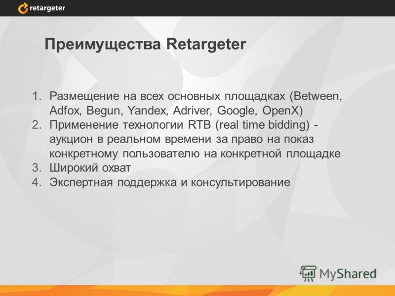 Преимущества Retargeter 1.Размещение на всех основных площадках (Between, Adfox, Begun, Yandex, Adriver, Google, OpenX) 2.Применение технологии RTB (real time bidding) - аукцион в реальном времени за право на показ конкретному пользователю на конкрет