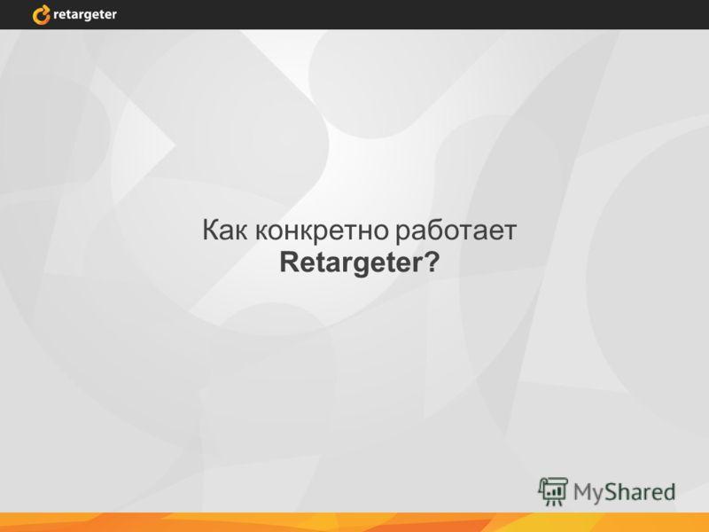Как конкретно работает Retargeter?