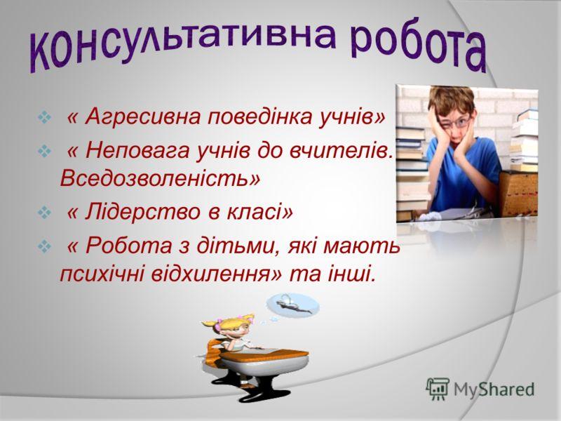 « Агресивна поведінка учнів» « Неповага учнів до вчителів. Вседозволеність» « Лідерство в класі» « Робота з дітьми, які мають психічні відхилення» та інші.