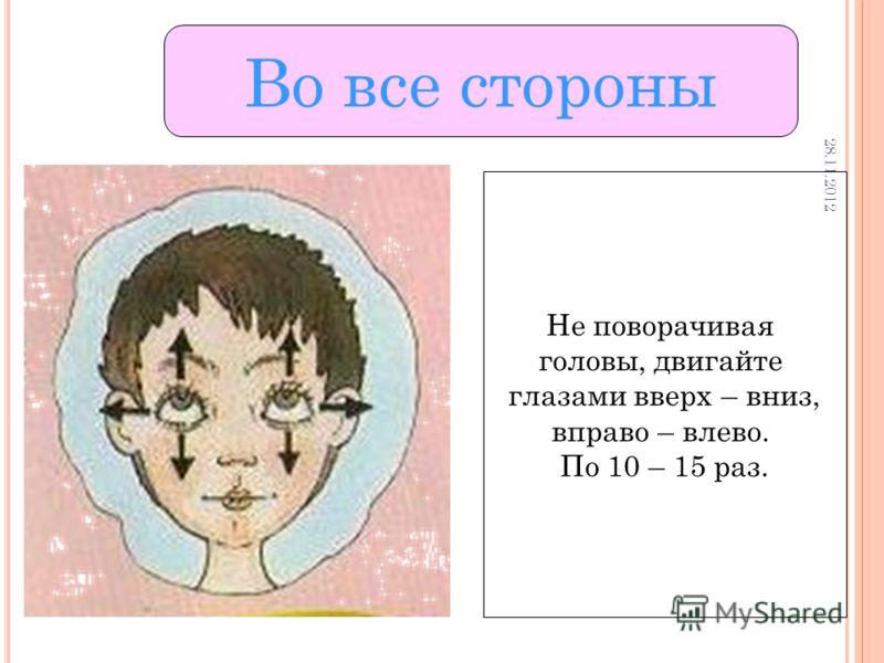 Во все стороны Не поворачивая головы, двигайте глазами вверх – вниз, вправо – влево. По 10 – 15 раз. 28.11.2012 28