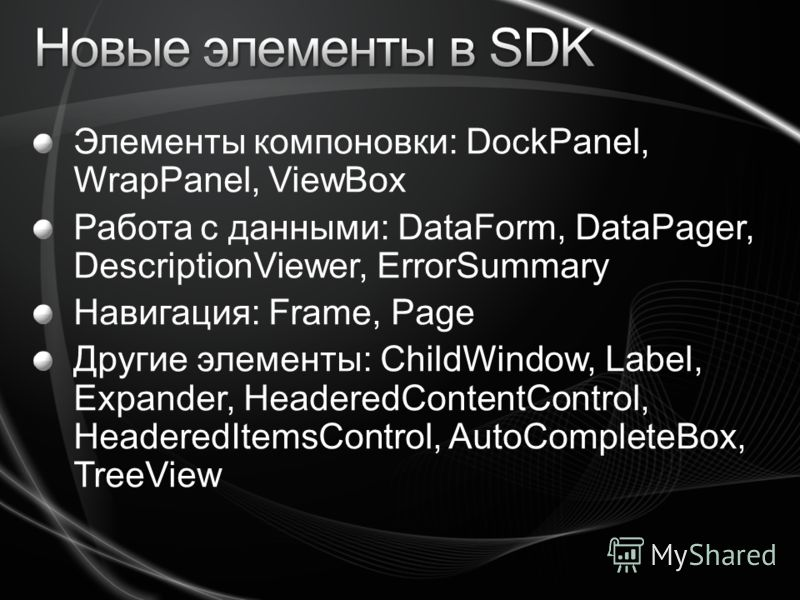 Элементы компоновки: DockPanel, WrapPanel, ViewBox Работа с данными: DataForm, DataPager, DescriptionViewer, ErrorSummary Навигация: Frame, Page Другие элементы: ChildWindow, Label, Expander, HeaderedContentControl, HeaderedItemsControl, AutoComplete
