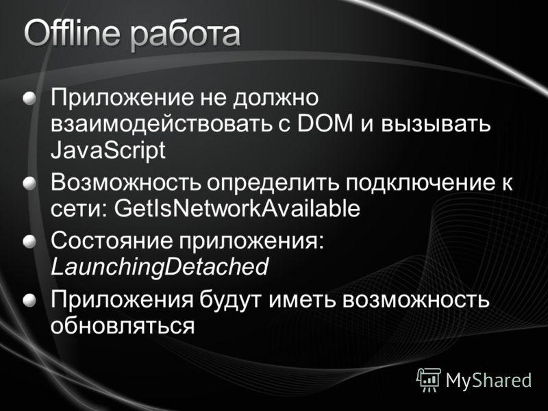 Приложение не должно взаимодействовать с DOM и вызывать JavaScript Возможность определить подключение к сети: GetIsNetworkAvailable Состояние приложения: LaunchingDetached Приложения будут иметь возможность обновляться