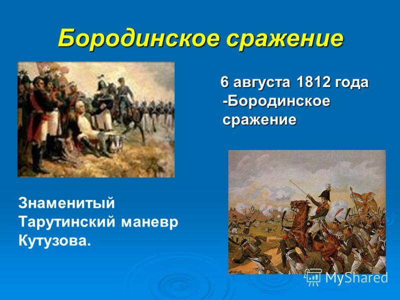 Бородинское сражение 6 августа 1812 года -Бородинское сражение 6 августа 1812 года -Бородинское сражение Знаменитый Тарутинский маневр Кутузова.