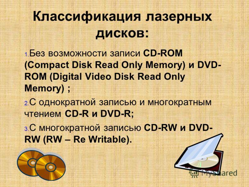 Классификация лазерных дисков: 1. 1. Без возможности записи CD-ROM (Compact Disk Read Only Memory) и DVD- ROM (Digital Video Disk Read Only Memory) ; 2. 2. С однократной записью и многократным чтением CD-R и DVD-R; 3. 3. С многократной записью CD-RW