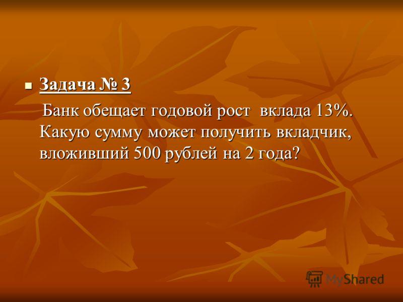 Задача 3 Задача 3 Банк обещает годовой рост вклада 13%. Какую сумму может получить вкладчик, вложивший 500 рублей на 2 года? Банк обещает годовой рост вклада 13%. Какую сумму может получить вкладчик, вложивший 500 рублей на 2 года?