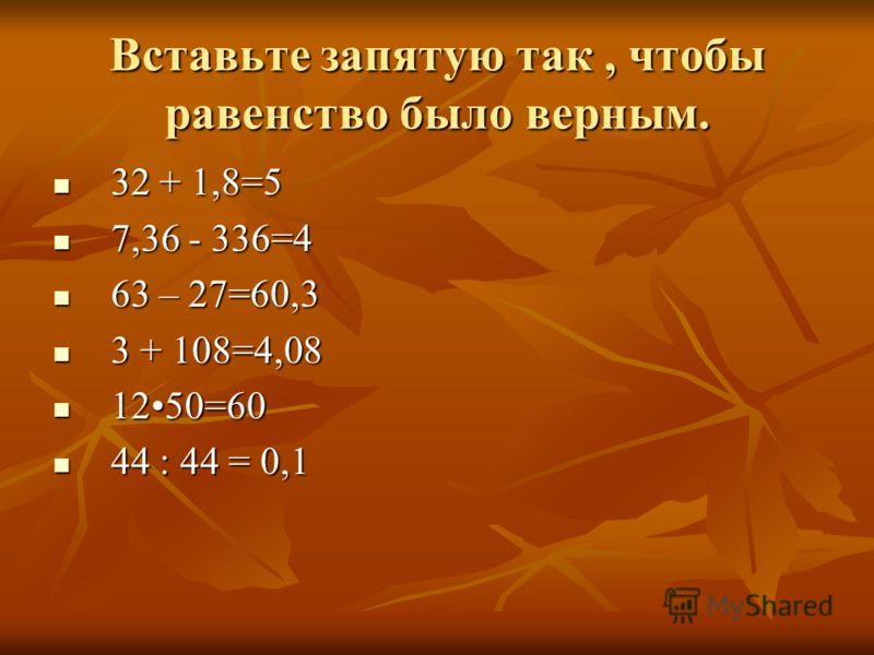 Вставьте запятую так, чтобы равенство было верным. 32 + 1,8=5 32 + 1,8=5 7,36 - 336=4 7,36 - 336=4 63 – 27=60,3 63 – 27=60,3 3 + 108=4,08 3 + 108=4,08 1250=60 1250=60 44 : 44 = 0,1 44 : 44 = 0,1