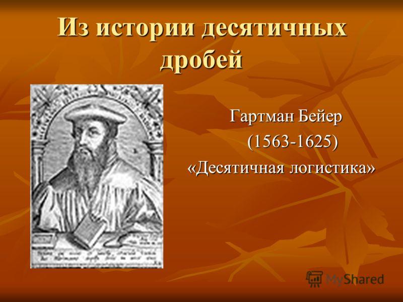 Из истории десятичных дробей Гартман Бейер Гартман Бейер (1563-1625) (1563-1625) «Десятичная логистика» «Десятичная логистика»