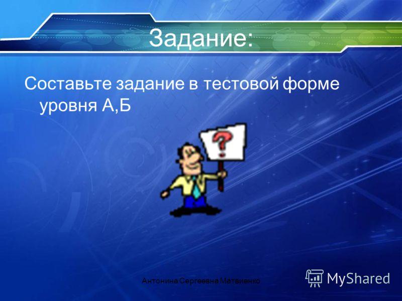 Задание: Составьте задание в тестовой форме уровня А,Б Антонина Сергеевна Матвиенко
