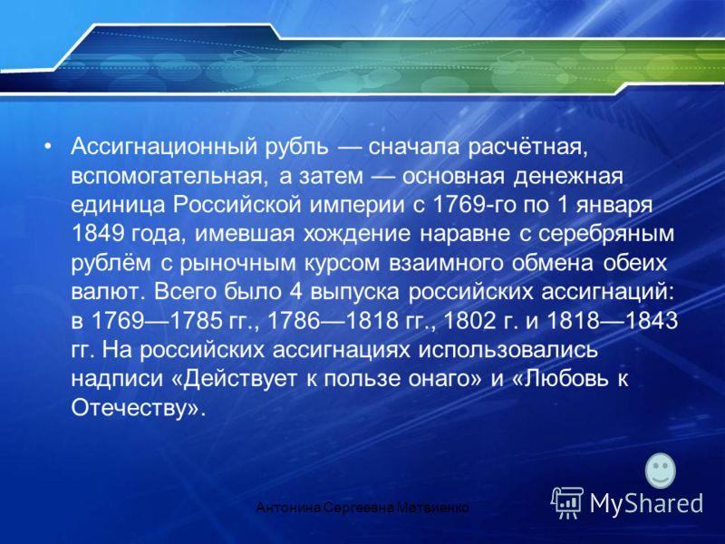 Ассигнационный рубль сначала расчётная, вспомогательная, а затем основная денежная единица Российской империи с 1769-го по 1 января 1849 года, имевшая хождение наравне с серебряным рублём с рыночным курсом взаимного обмена обеих валют. Всего было 4 в
