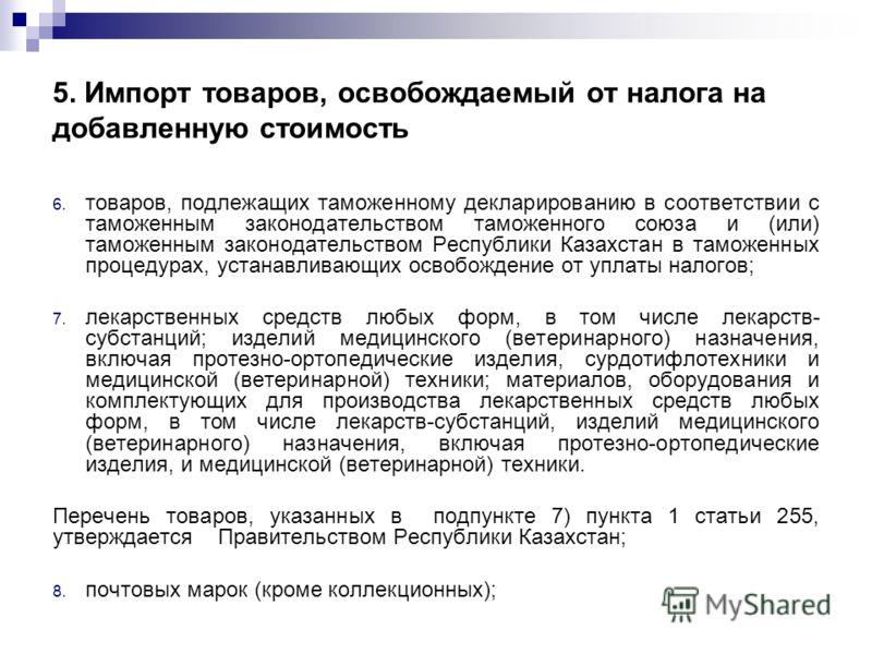 5. Импорт товаров, освобождаемый от налога на добавленную стоимость 6. товаров, подлежащих таможенному декларированию в соответствии с таможенным законодательством таможенного союза и (или) таможенным законодательством Республики Казахстан в таможенн