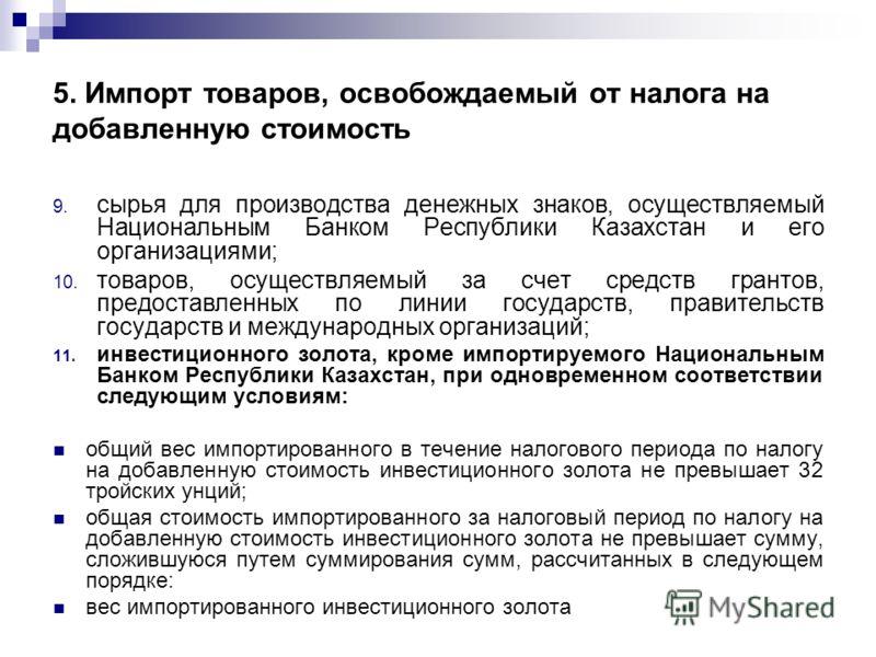 5. Импорт товаров, освобождаемый от налога на добавленную стоимость 9. сырья для производства денежных знаков, осуществляемый Национальным Банком Республики Казахстан и его организациями; 10. товаров, осуществляемый за счет средств грантов, предостав