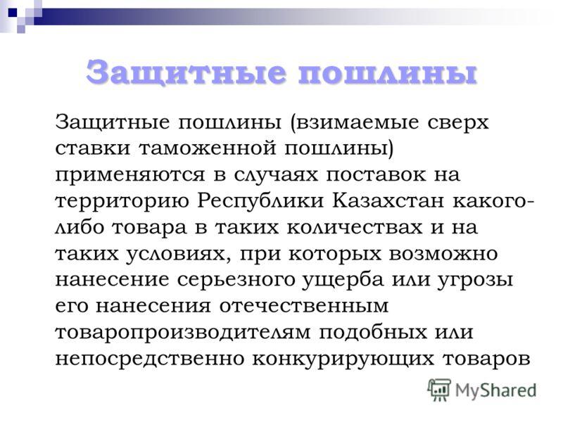 Защитные пошлины Защитные пошлины (взимаемые сверх ставки таможенной пошлины) применяются в случаях поставок на территорию Республики Казахстан какого- либо товара в таких количествах и на таких условиях, при которых возможно нанесение серьезного уще