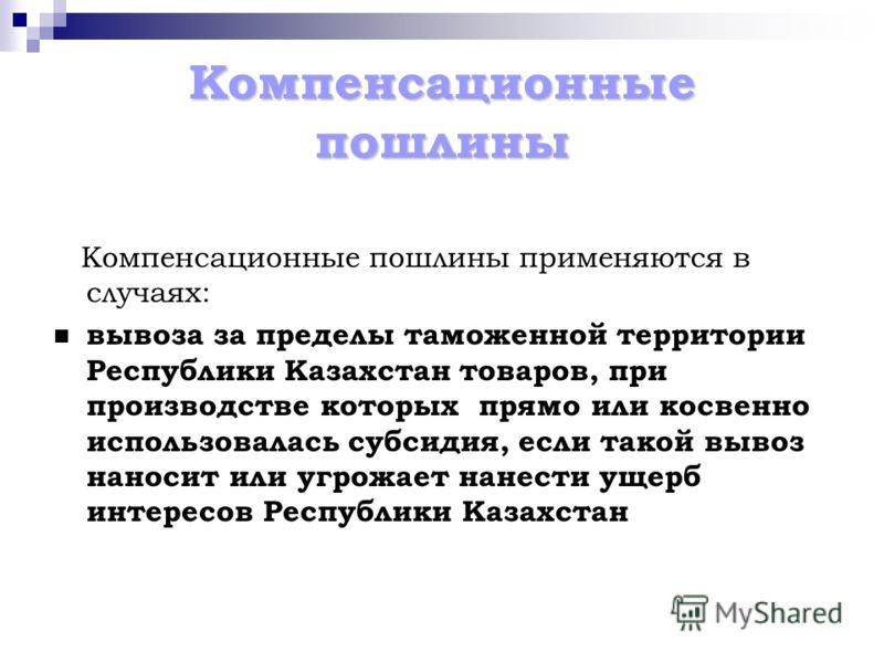 Компенсационные пошлины Компенсационные пошлины применяются в случаях: вывоза за пределы таможенной территории Республики Казахстан товаров, при производстве которых прямо или косвенно использовалась субсидия, если такой вывоз наносит или угрожает на