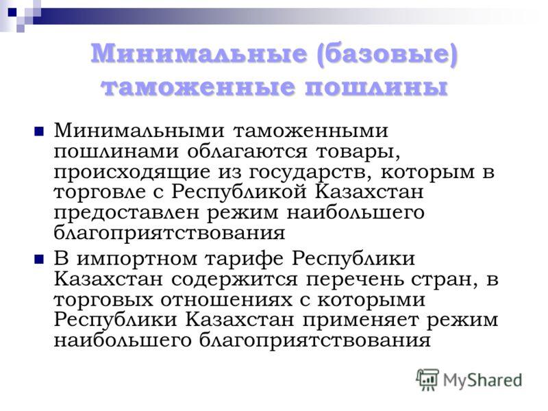 Минимальные (базовые) таможенные пошлины Минимальными таможенными пошлинами облагаются товары, происходящие из государств, которым в торговле с Республикой Казахстан предоставлен режим наибольшего благоприятствования В импортном тарифе Республики Каз