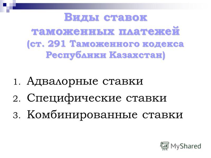 Виды ставок таможенных платежей (ст. 291 Таможенного кодекса Республики Казахстан) 1. Адвалорные ставки 2. Специфические ставки 3. Комбинированные ставки