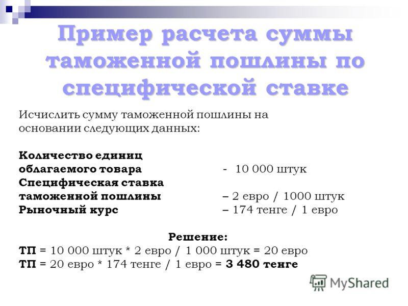 Пример расчета суммы таможенной пошлины по специфической ставке Исчислить сумму таможенной пошлины на основании следующих данных: Количество единиц облагаемого товара - 10 000 штук Специфическая ставка таможенной пошлины – 2 евро / 1000 штук Рыночный