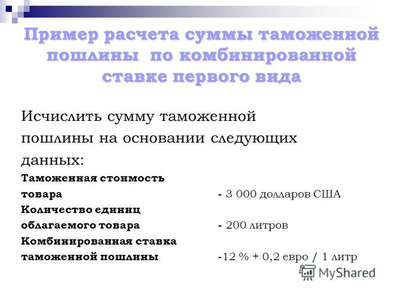 Пример расчета суммы таможенной пошлины по комбинированной ставке первого вида Исчислить сумму таможенной пошлины на основании следующих данных: Таможенная стоимость товара- 3 000 долларов США Количество единиц облагаемого товара- 200 литров Комбинир