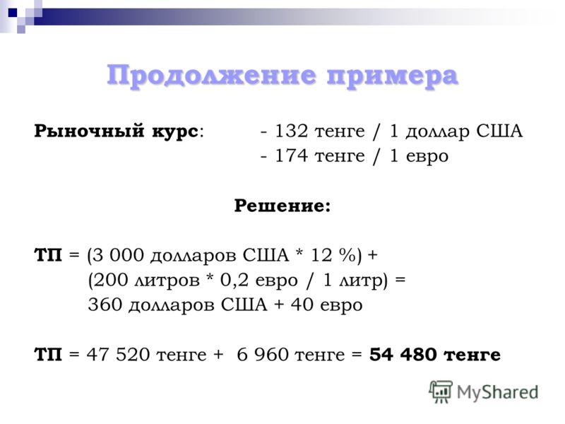 Продолжение примера Рыночный курс :- 132 тенге / 1 доллар США - 174 тенге / 1 евро Решение: ТП = (3 000 долларов США * 12 %) + (200 литров * 0,2 евро / 1 литр) = 360 долларов США + 40 евро ТП = 47 520 тенге + 6 960 тенге = 54 480 тенге