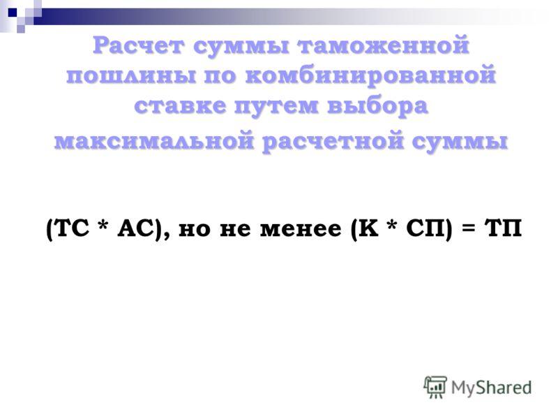Расчет суммы таможенной пошлины по комбинированной ставке путем выбора максимальной расчетной суммы (ТС * АС), но не менее (К * СП) = ТП