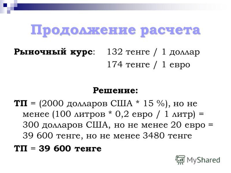 Продолжение расчета Рыночный курс :132 тенге / 1 доллар 174 тенге / 1 евро Решение: ТП = (2000 долларов США * 15 %), но не менее (100 литров * 0,2 евро / 1 литр) = 300 долларов США, но не менее 20 евро = 39 600 тенге, но не менее 3480 тенге ТП = 39 6