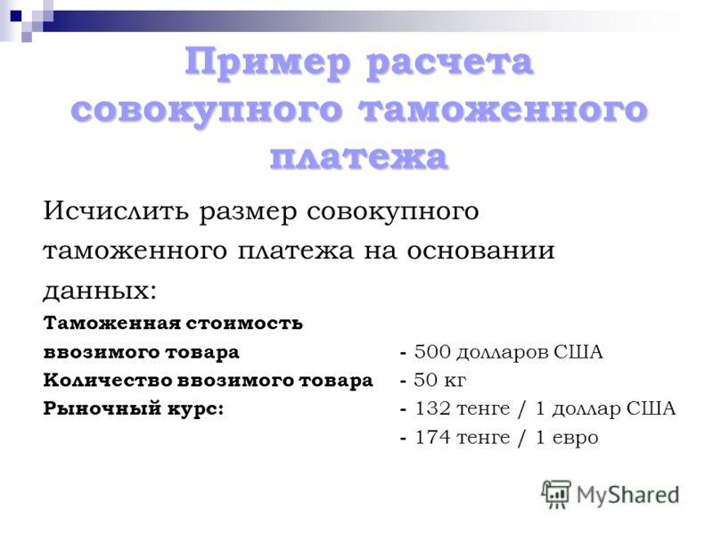 Пример расчета совокупного таможенного платежа Исчислить размер совокупного таможенного платежа на основании данных: Таможенная стоимость ввозимого товара- 500 долларов США Количество ввозимого товара - 50 кг Рыночный курс:- 132 тенге / 1 доллар США