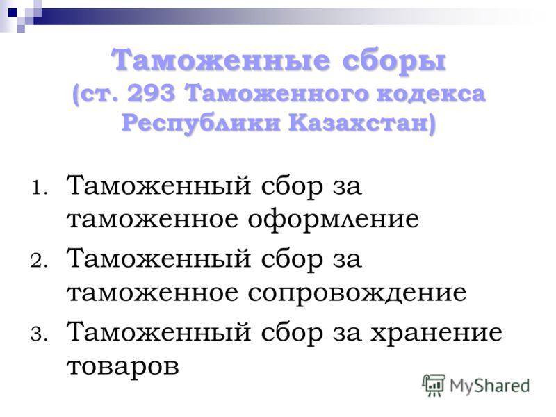 Таможенные сборы (ст. 293 Таможенного кодекса Республики Казахстан) 1. Таможенный сбор за таможенное оформление 2. Таможенный сбор за таможенное сопровождение 3. Таможенный сбор за хранение товаров
