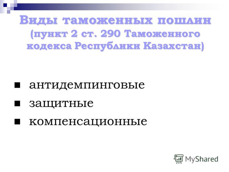 Виды таможенных пошлин (пункт 2 ст. 290 Таможенного кодекса Республики Казахстан) антидемпинговые защитные компенсационные