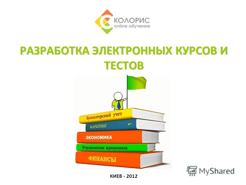 РАЗРАБОТКА ЭЛЕКТРОННЫХ КУРСОВ И ТЕСТОВ КИЕВ - 2012