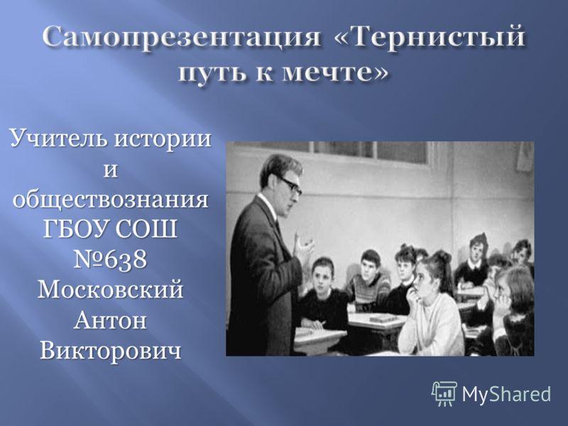 Учитель истории и обществознания ГБОУ СОШ 638 Московский Антон Викторович
