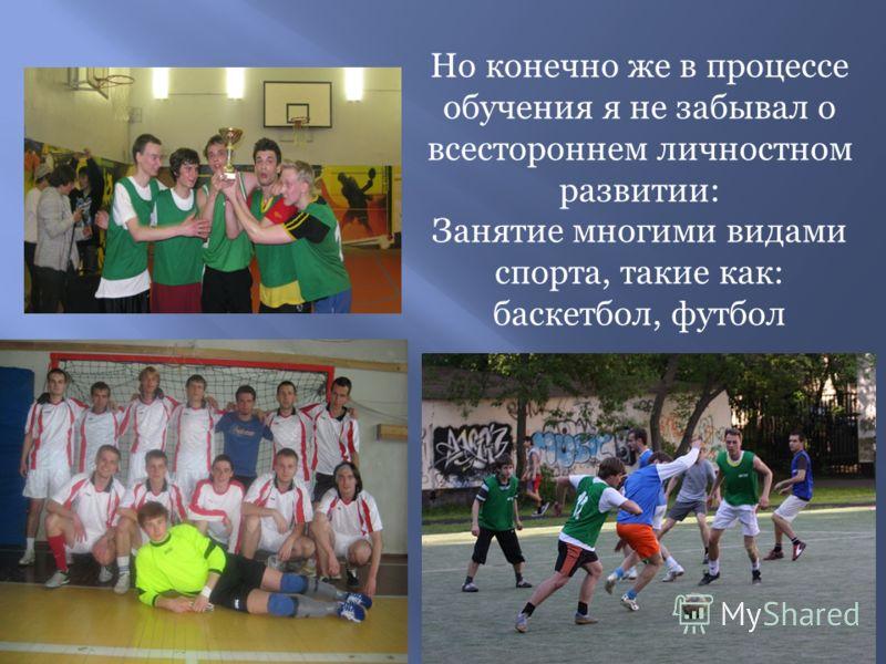 Но конечно же в процессе обучения я не забывал о всестороннем личностном развитии: Занятие многими видами спорта, такие как: баскетбол, футбол