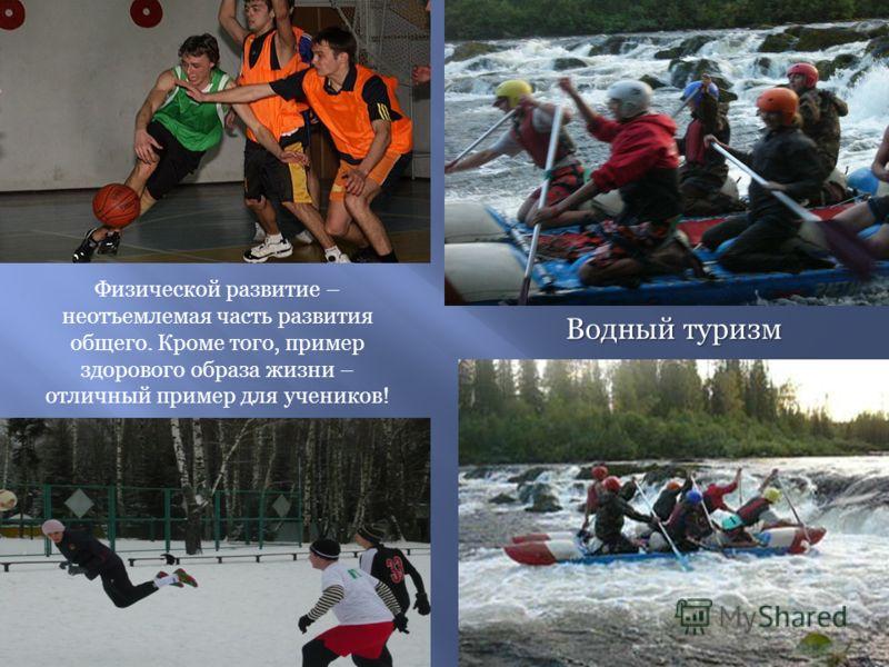 Водный туризм Физической развитие – неотъемлемая часть развития общего. Кроме того, пример здорового образа жизни – отличный пример для учеников!